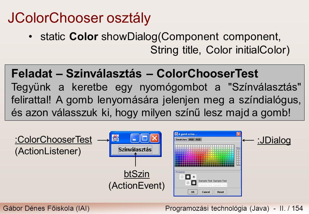 Gábor Dénes Főiskola (IAI)Programozási technológia (Java) - II. / 154 JColorChooser osztály static Color showDialog(Component component, String title,