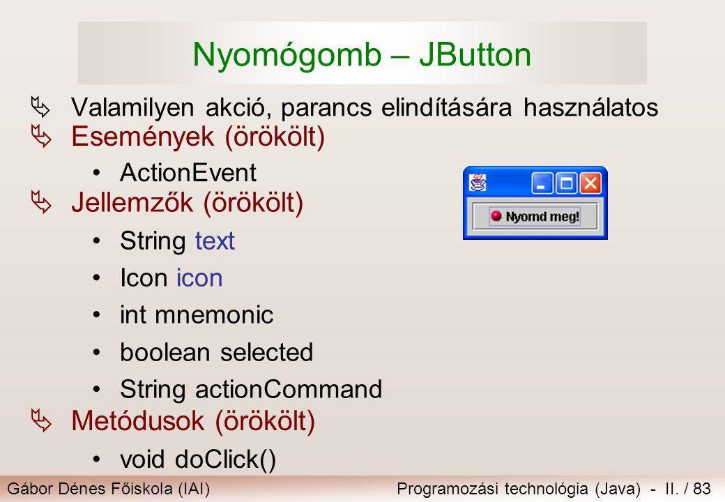 Gábor Dénes Főiskola (IAI)Programozási technológia (Java) - II. / 83 Nyomógomb – JButton  Valamilyen akció, parancs elindítására használatos  Esemén
