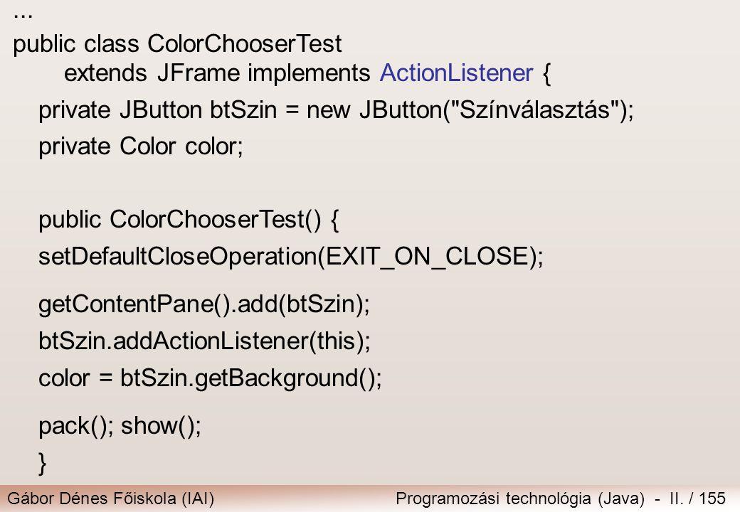 Gábor Dénes Főiskola (IAI)Programozási technológia (Java) - II. / 155... public class ColorChooserTest extends JFrame implements ActionListener { priv