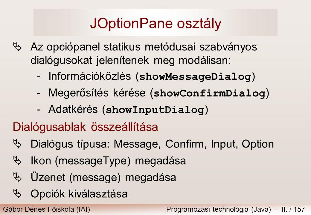 Gábor Dénes Főiskola (IAI)Programozási technológia (Java) - II. / 157 JOptionPane osztály  Az opciópanel statikus metódusai szabványos dialógusokat j