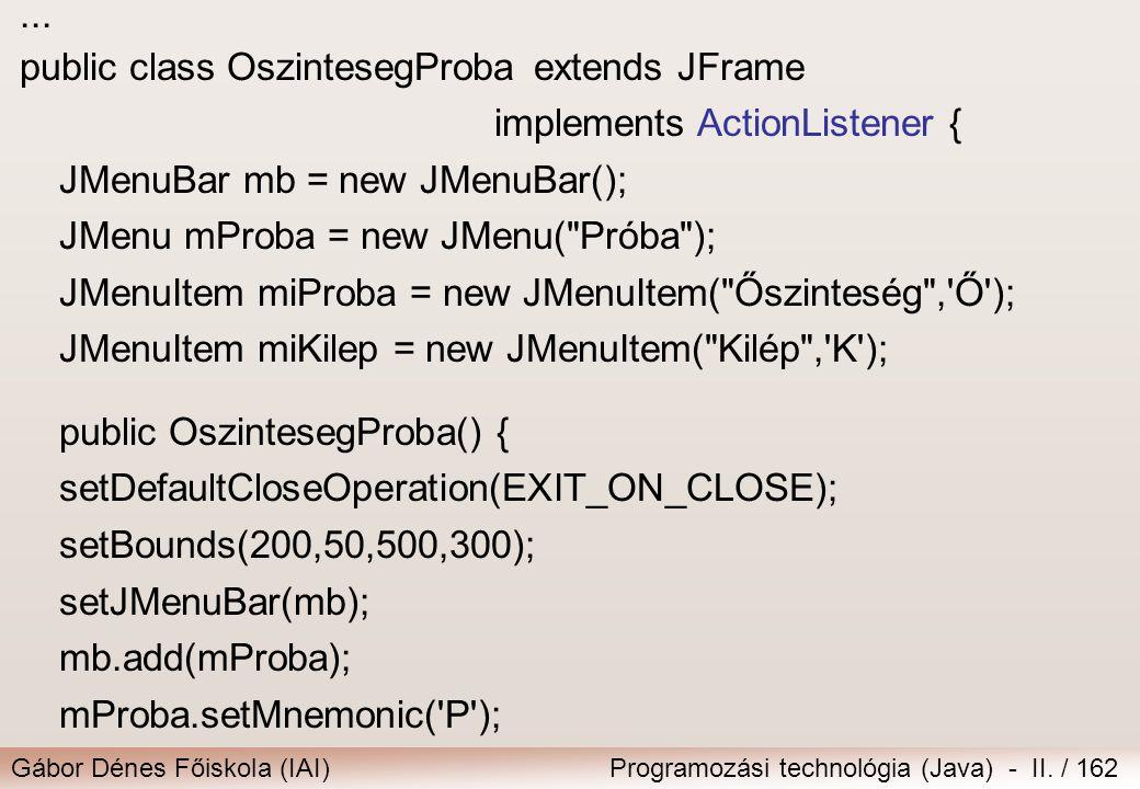 Gábor Dénes Főiskola (IAI)Programozási technológia (Java) - II. / 162... public class OszintesegProbaextends JFrame implements ActionListener { JMenuB