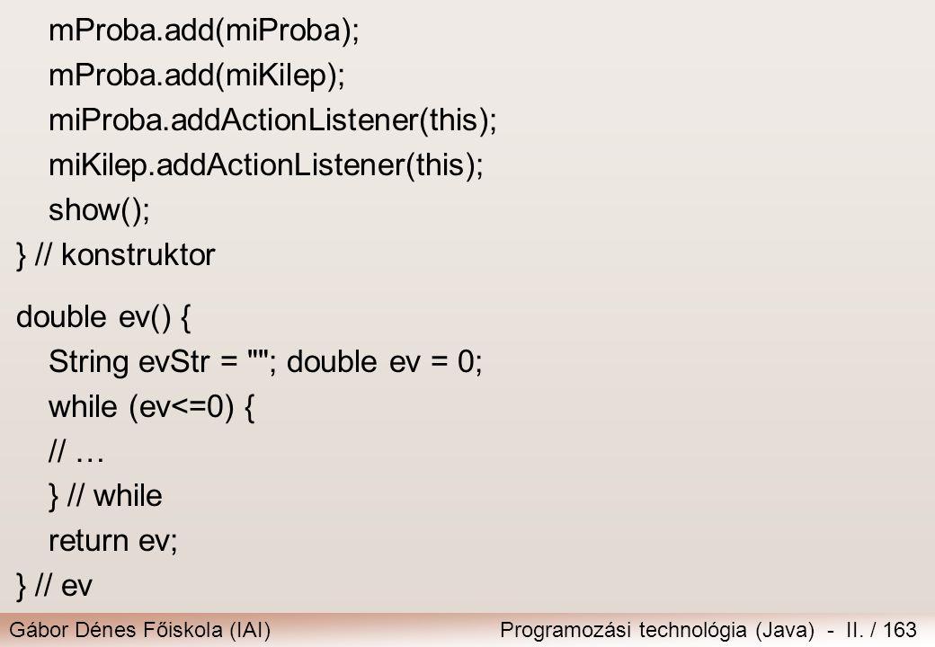 Gábor Dénes Főiskola (IAI)Programozási technológia (Java) - II. / 163 mProba.add(miProba); mProba.add(miKilep); miProba.addActionListener(this); miKil