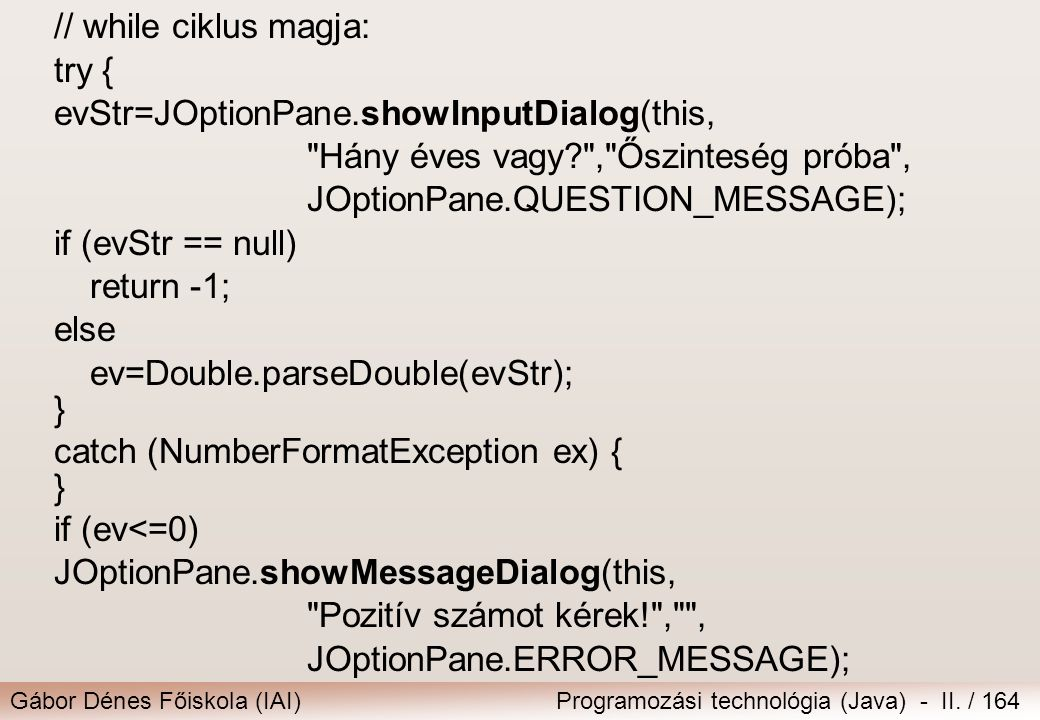 Gábor Dénes Főiskola (IAI)Programozási technológia (Java) - II. / 164 // while ciklus magja: try { evStr=JOptionPane.showInputDialog(this,