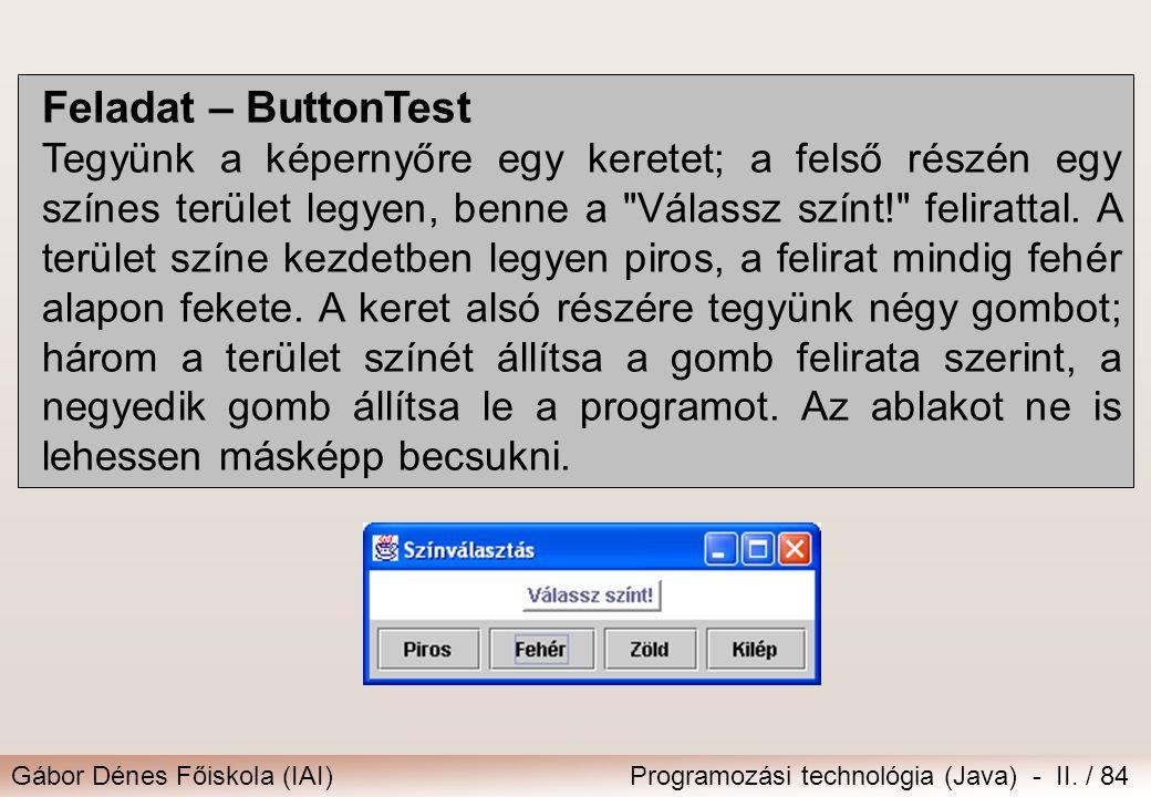 Gábor Dénes Főiskola (IAI)Programozási technológia (Java) - II. / 84 Feladat – ButtonTest Tegyünk a képernyőre egy keretet; a felső részén egy színes