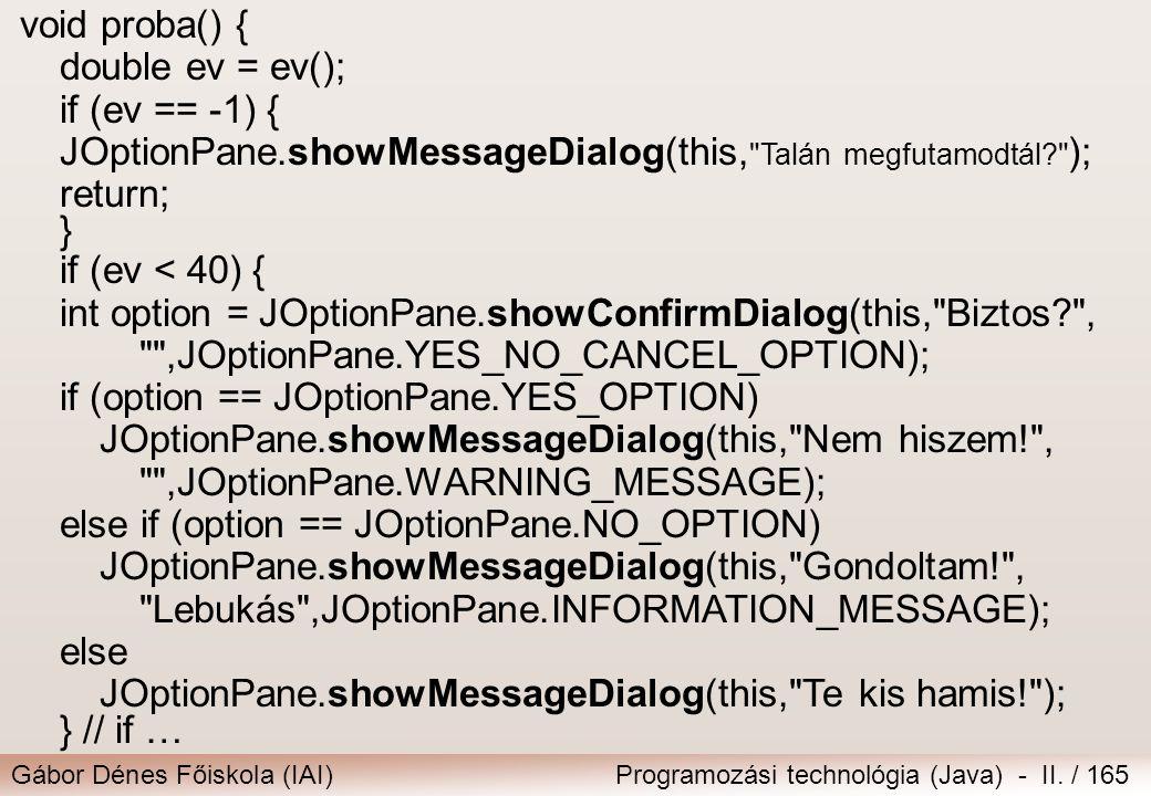 Gábor Dénes Főiskola (IAI)Programozási technológia (Java) - II. / 165 void proba() { double ev = ev(); if (ev == -1) { JOptionPane.showMessageDialog(t