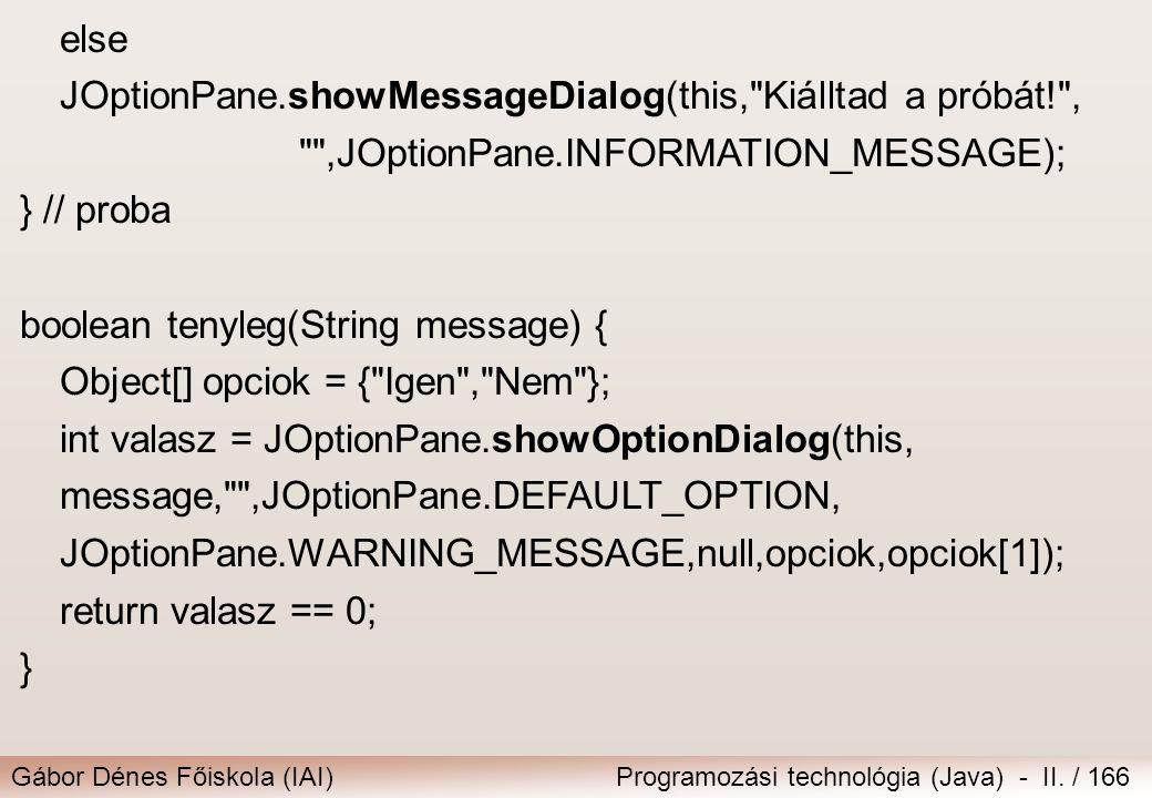Gábor Dénes Főiskola (IAI)Programozási technológia (Java) - II. / 166 else JOptionPane.showMessageDialog(this,