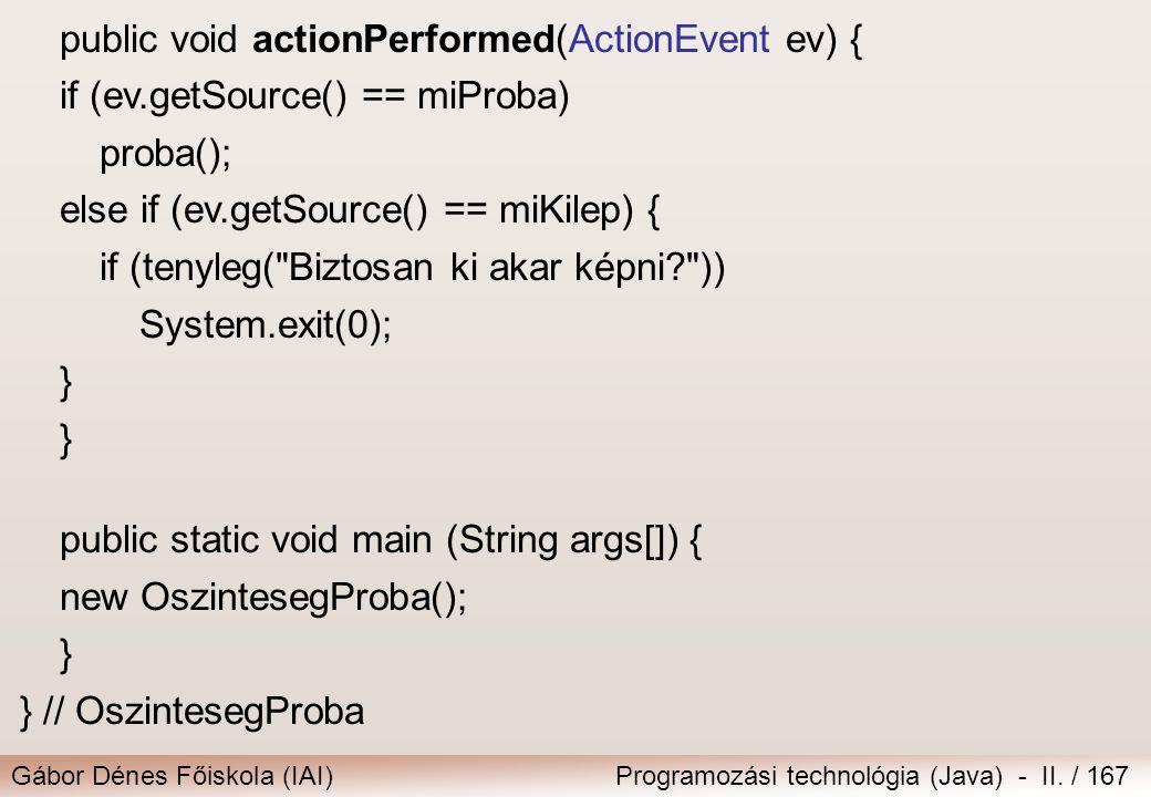 Gábor Dénes Főiskola (IAI)Programozási technológia (Java) - II. / 167 public void actionPerformed(ActionEvent ev) { if (ev.getSource() == miProba) pro