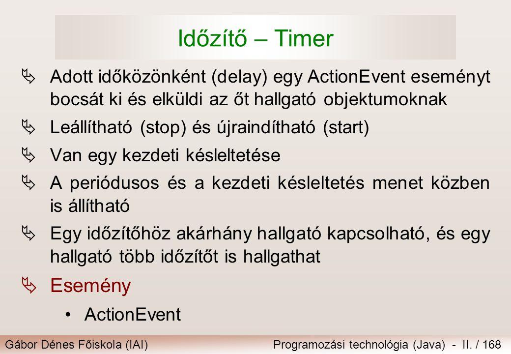 Gábor Dénes Főiskola (IAI)Programozási technológia (Java) - II. / 168 Időzítő – Timer  Adott időközönként (delay) egy ActionEvent eseményt bocsát ki
