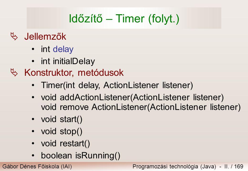 Gábor Dénes Főiskola (IAI)Programozási technológia (Java) - II. / 169 Időzítő – Timer (folyt.)  Jellemzők int delay int initialDelay  Konstruktor, m