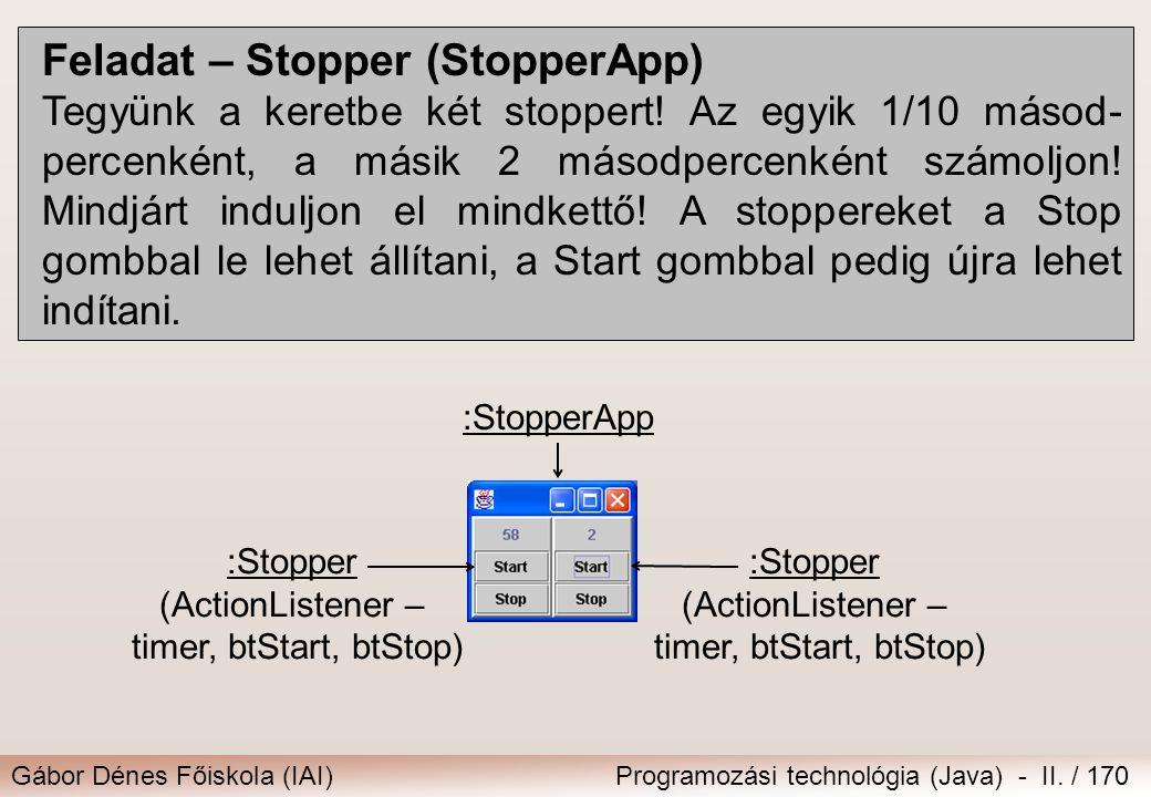 Gábor Dénes Főiskola (IAI)Programozási technológia (Java) - II. / 170 Feladat – Stopper (StopperApp) Tegyünk a keretbe két stoppert! Az egyik 1/10 más
