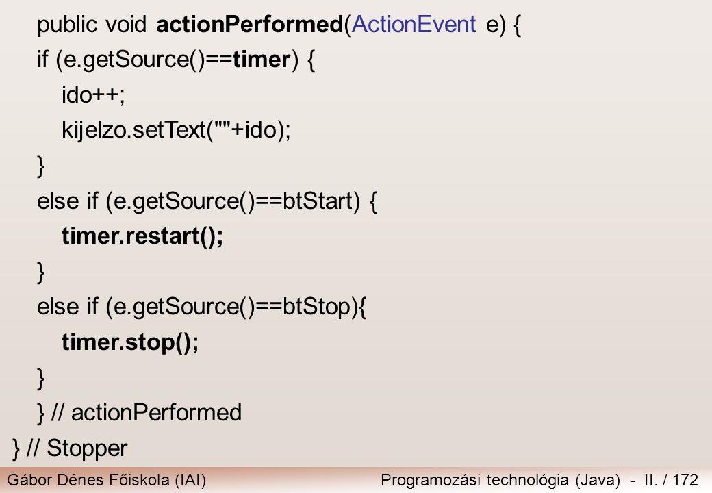 Gábor Dénes Főiskola (IAI)Programozási technológia (Java) - II. / 172 public void actionPerformed(ActionEvent e) { if (e.getSource()==timer) { ido++;