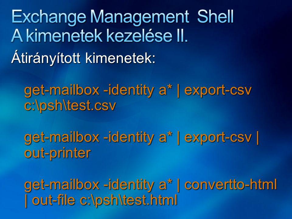Átirányított kimenetek: get-mailbox -identity a* | export-csv c:\psh\test.csv get-mailbox -identity a* | export-csv | out-printer get-mailbox -identity a* | convertto-html | out-file c:\psh\test.html