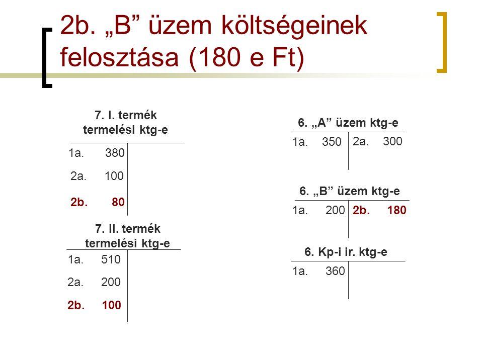"""2b. """"B"""" üzem költségeinek felosztása (180 e Ft) 7. I. termék termelési ktg-e 7. II. termék termelési ktg-e 1a. 510 1a. 380 6. """"A"""" üzem ktg-e 6. """"B"""" üz"""
