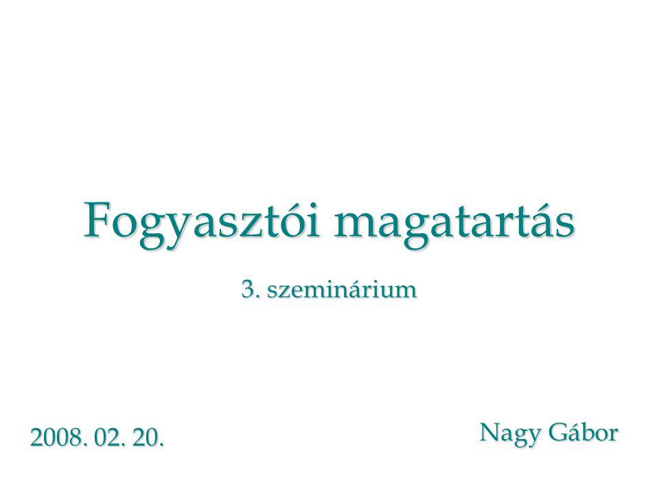 Fogyasztói magatartás 3. szeminárium Nagy Gábor 2008. 02. 20.
