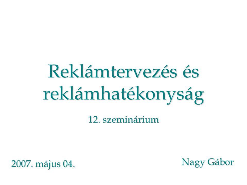 Reklámtervezés és reklámhatékonyság 12. szeminárium Nagy Gábor 2007. május 04.