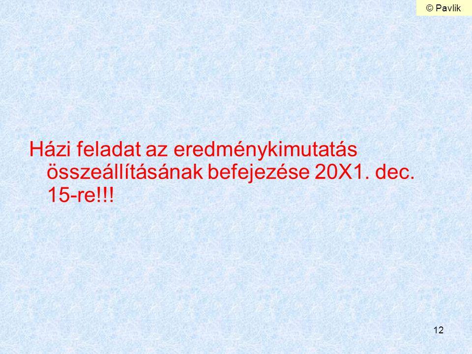 12 Házi feladat az eredménykimutatás összeállításának befejezése 20X1. dec. 15-re!!! © Pavlik