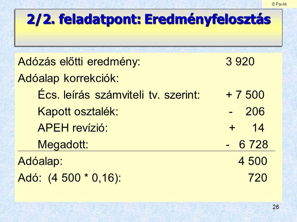 26 2/2. feladatpont: Eredményfelosztás Adózás előtti eredmény: 3 920 Adóalap korrekciók: Écs. leírás számviteli tv. szerint: + 7 500 Kapott osztalék: