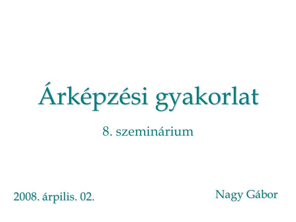 Árképzési gyakorlat Árképzési gyakorlat 8. szeminárium Nagy Gábor 2008. árpilis. 02.
