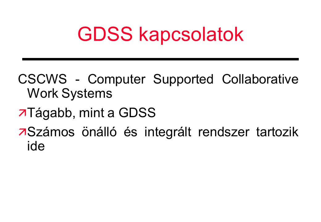 GDSS kapcsolatok CSCWS - Computer Supported Collaborative Work Systems  Tágabb, mint a GDSS  Számos önálló és integrált rendszer tartozik ide