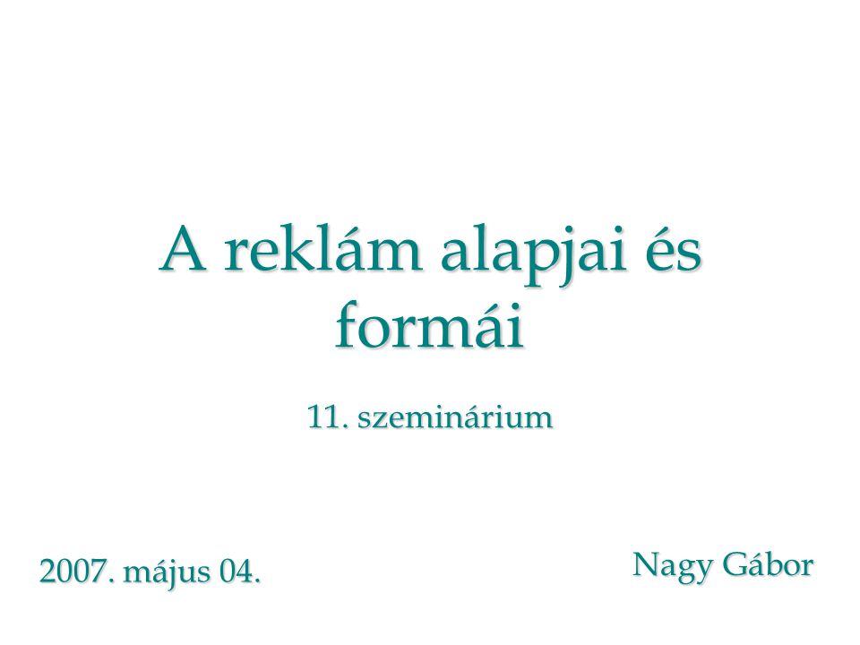 A reklám alapjai és formái 11. szeminárium Nagy Gábor 2007. május 04.