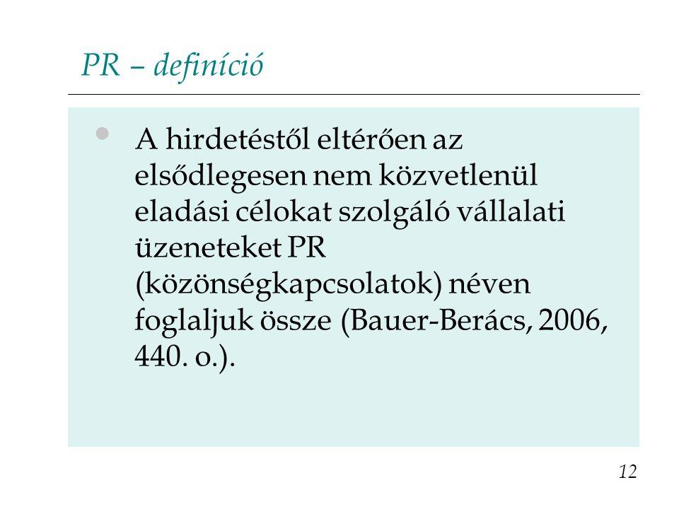 PR – definíció A hirdetéstől eltérően az elsődlegesen nem közvetlenül eladási célokat szolgáló vállalati üzeneteket PR (közönségkapcsolatok) néven foglaljuk össze (Bauer-Berács, 2006, 440.