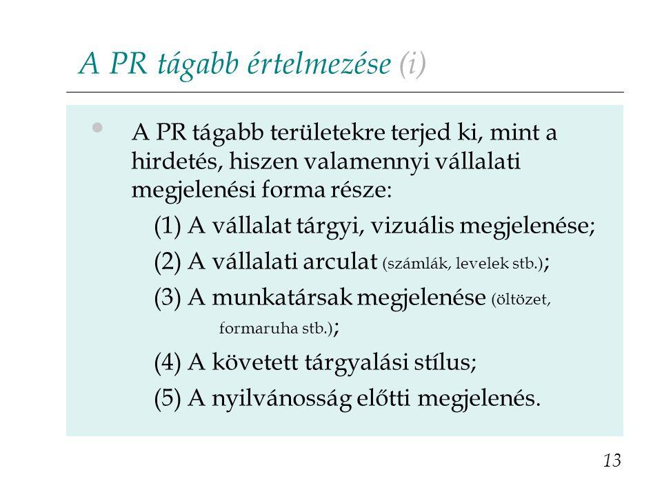 A PR tágabb értelmezése (i) A PR tágabb területekre terjed ki, mint a hirdetés, hiszen valamennyi vállalati megjelenési forma része: (1) A vállalat tárgyi, vizuális megjelenése; (2) A vállalati arculat (számlák, levelek stb.) ; (3) A munkatársak megjelenése (öltözet, formaruha stb.) ; (4) A követett tárgyalási stílus; (5) A nyilvánosság előtti megjelenés.