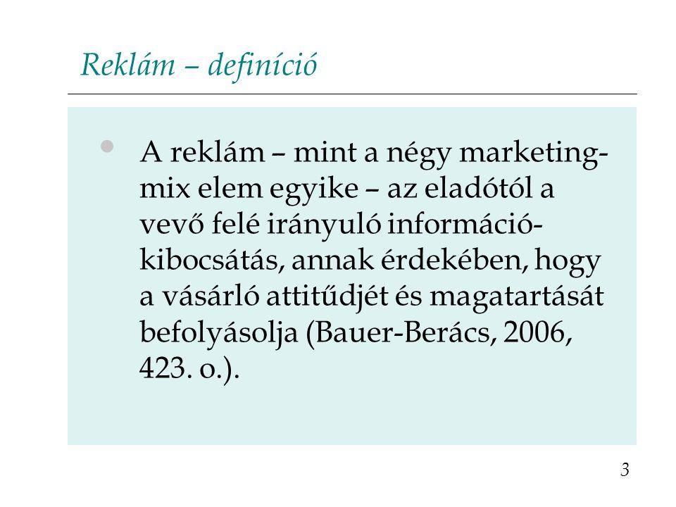 Reklám – definíció A reklám – mint a négy marketing- mix elem egyike – az eladótól a vevő felé irányuló információ- kibocsátás, annak érdekében, hogy a vásárló attitűdjét és magatartását befolyásolja (Bauer-Berács, 2006, 423.