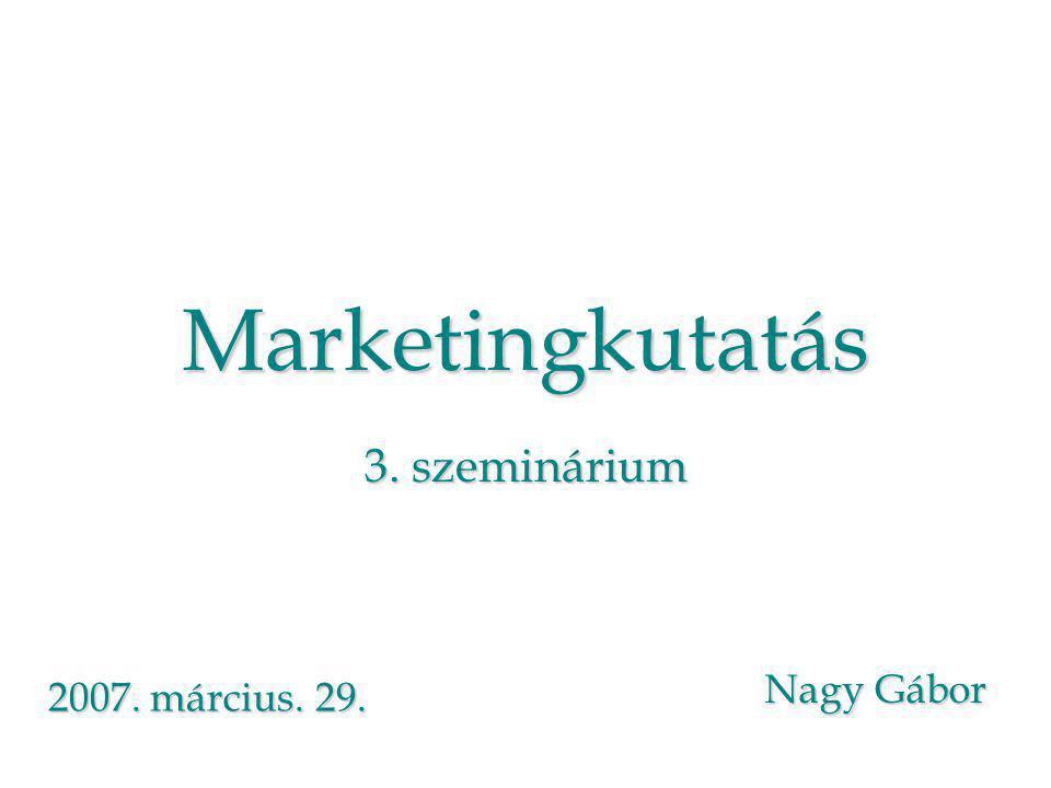 Marketingkutatás 3. szeminárium Nagy Gábor 2007. március. 29.