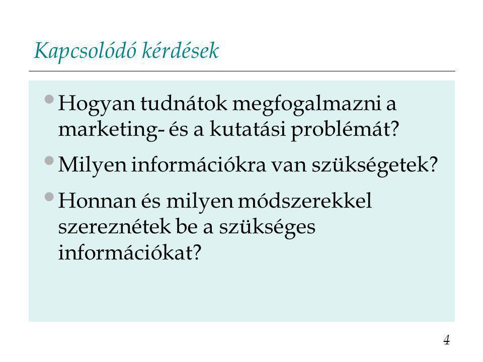 Kapcsolódó kérdések Hogyan tudnátok megfogalmazni a marketing- és a kutatási problémát? Milyen információkra van szükségetek? Honnan és milyen módszer