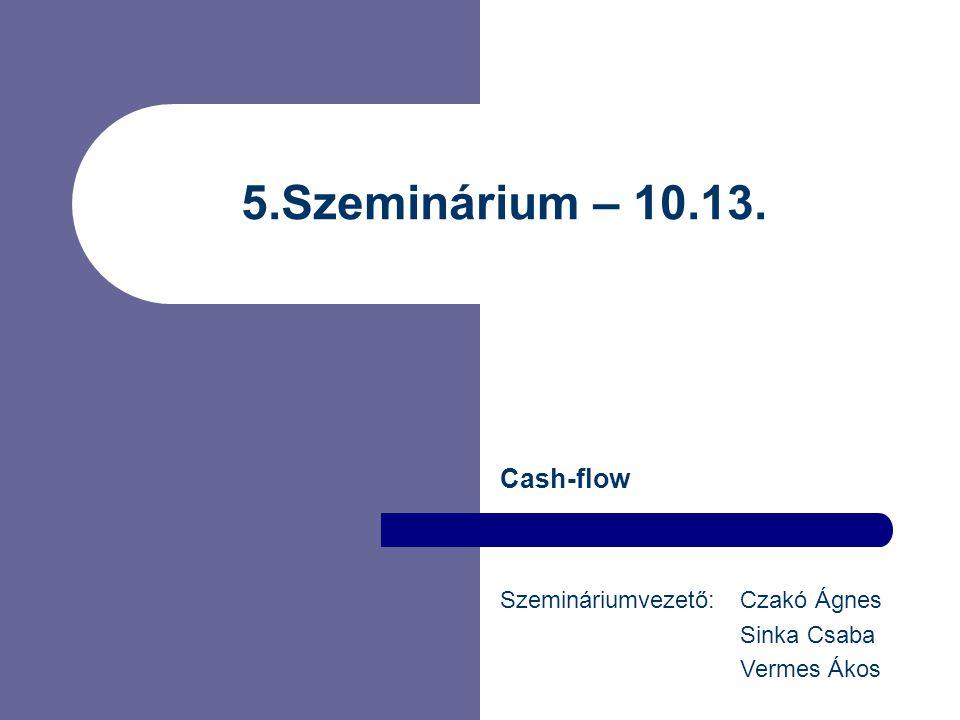 5.Szeminárium – 10.13. Cash-flow Szemináriumvezető: Czakó Ágnes Sinka Csaba Vermes Ákos