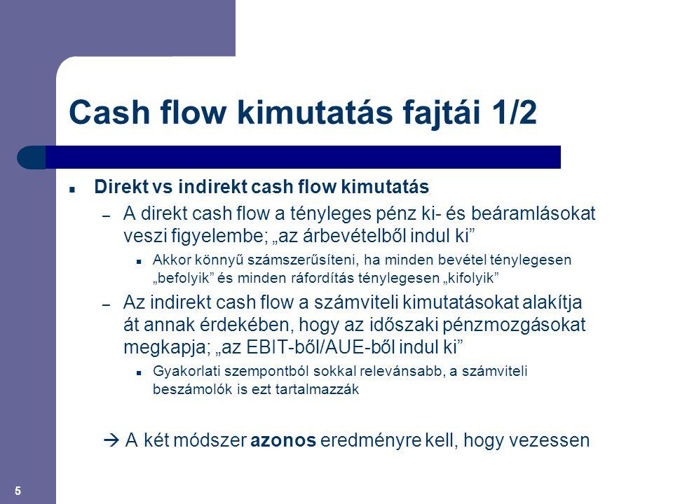 """5 Cash flow kimutatás fajtái 1/2 Direkt vs indirekt cash flow kimutatás – A direkt cash flow a tényleges pénz ki- és beáramlásokat veszi figyelembe; """"az árbevételből indul ki Akkor könnyű számszerűsíteni, ha minden bevétel ténylegesen """"befolyik és minden ráfordítás ténylegesen """"kifolyik – Az indirekt cash flow a számviteli kimutatásokat alakítja át annak érdekében, hogy az időszaki pénzmozgásokat megkapja; """"az EBIT-ből/AUE-ből indul ki Gyakorlati szempontból sokkal relevánsabb, a számviteli beszámolók is ezt tartalmazzák  A két módszer azonos eredményre kell, hogy vezessen"""