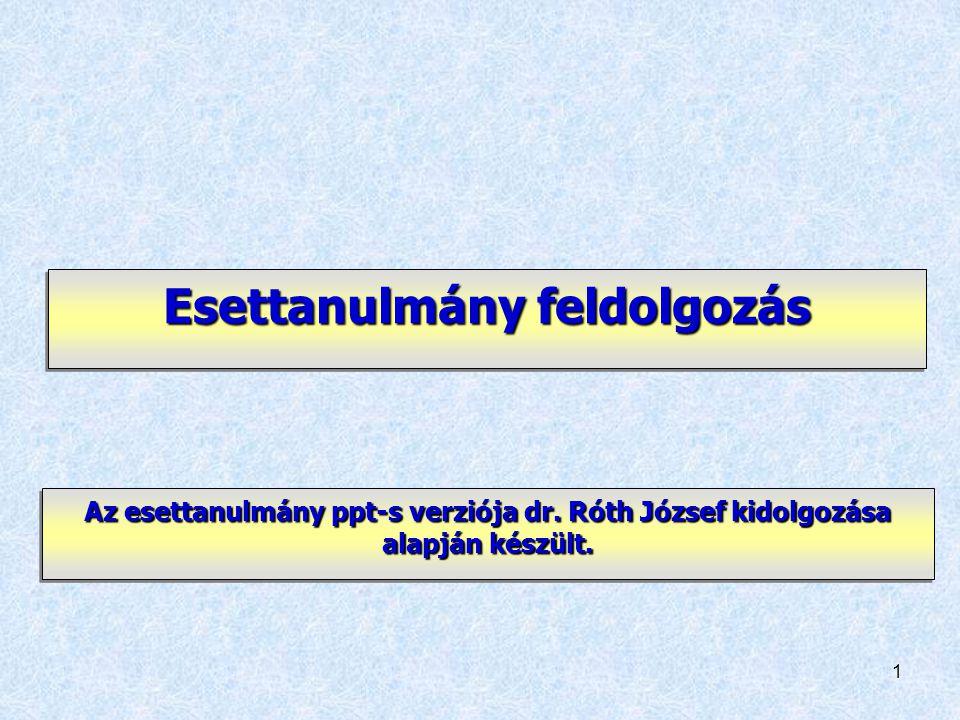 1 Esettanulmány feldolgozás Az esettanulmány ppt-s verziója dr. Róth József kidolgozása alapján készült.