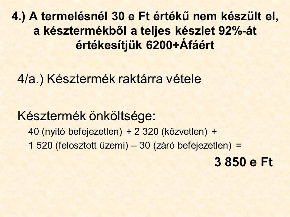 4.) A termelésnél 30 e Ft értékű nem készült el, a késztermékből a teljes készlet 92%-át értékesítjük 6200+Áfáért 4/a.) Késztermék raktárra vétele Kés