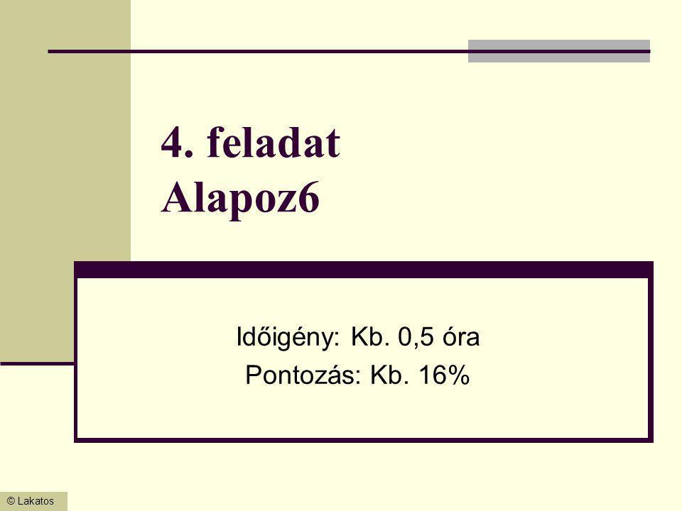 © Lakatos 4. feladat Alapoz6 Időigény: Kb. 0,5 óra Pontozás: Kb. 16%