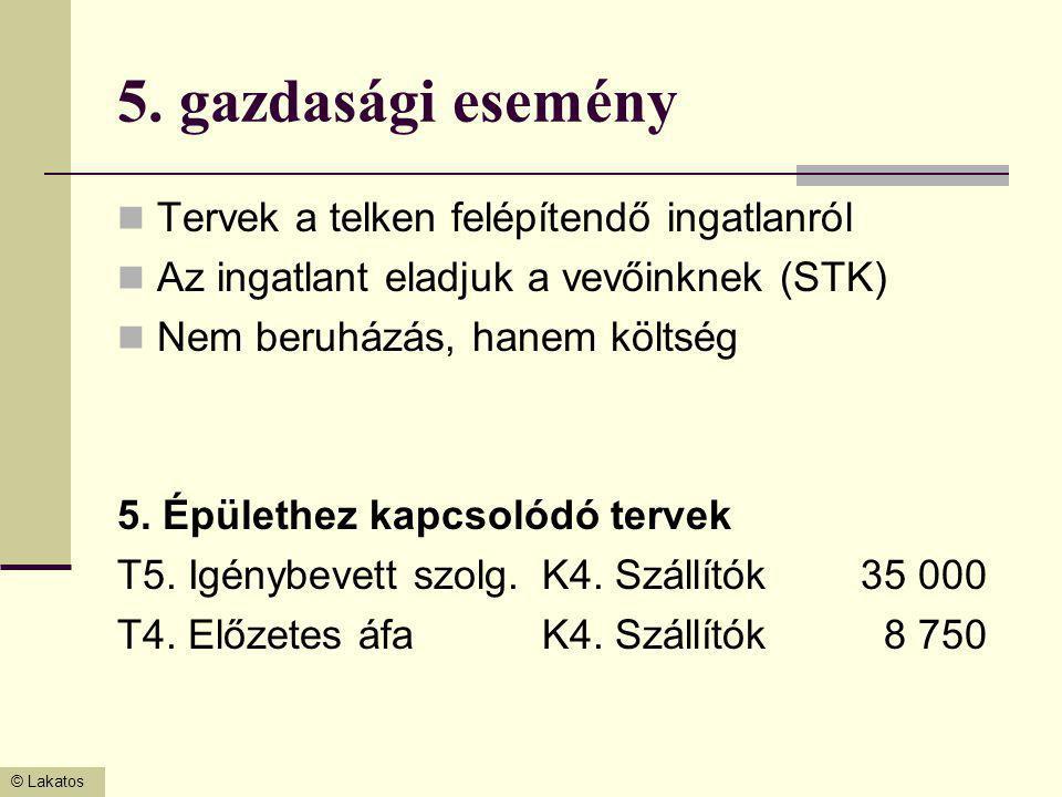 © Lakatos 5. gazdasági esemény Tervek a telken felépítendő ingatlanról Az ingatlant eladjuk a vevőinknek (STK) Nem beruházás, hanem költség 5. Épületh