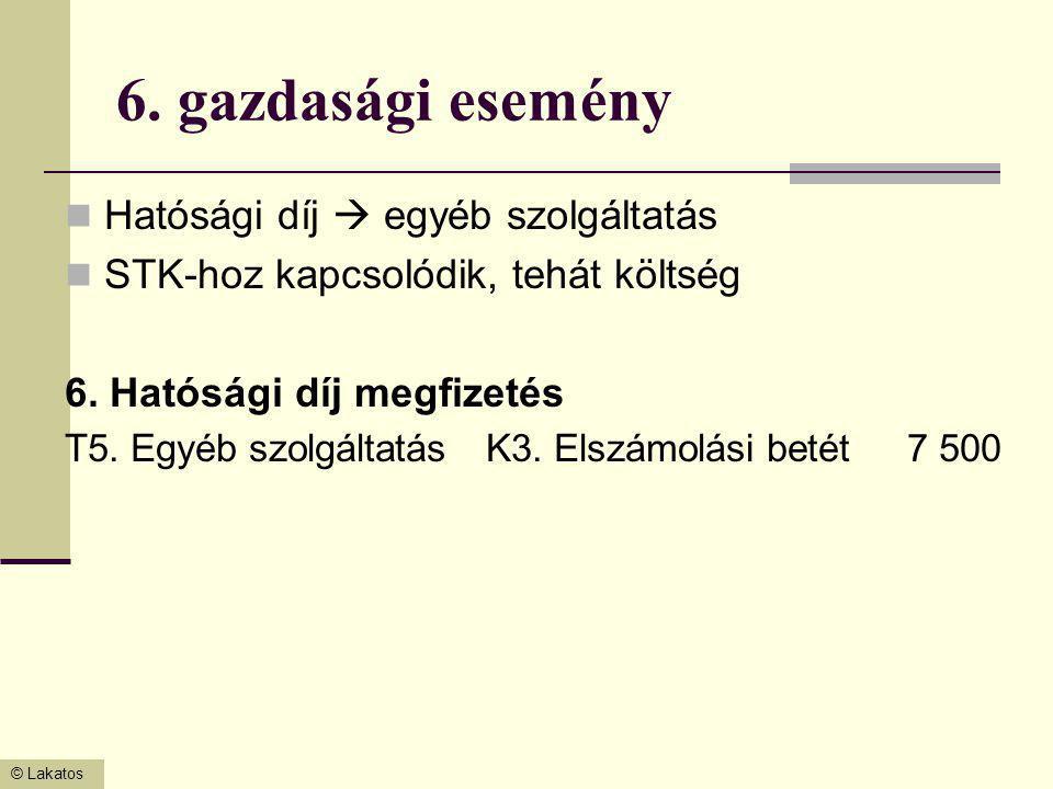 © Lakatos 6. gazdasági esemény Hatósági díj  egyéb szolgáltatás STK-hoz kapcsolódik, tehát költség 6. Hatósági díj megfizetés T5. Egyéb szolgáltatásK