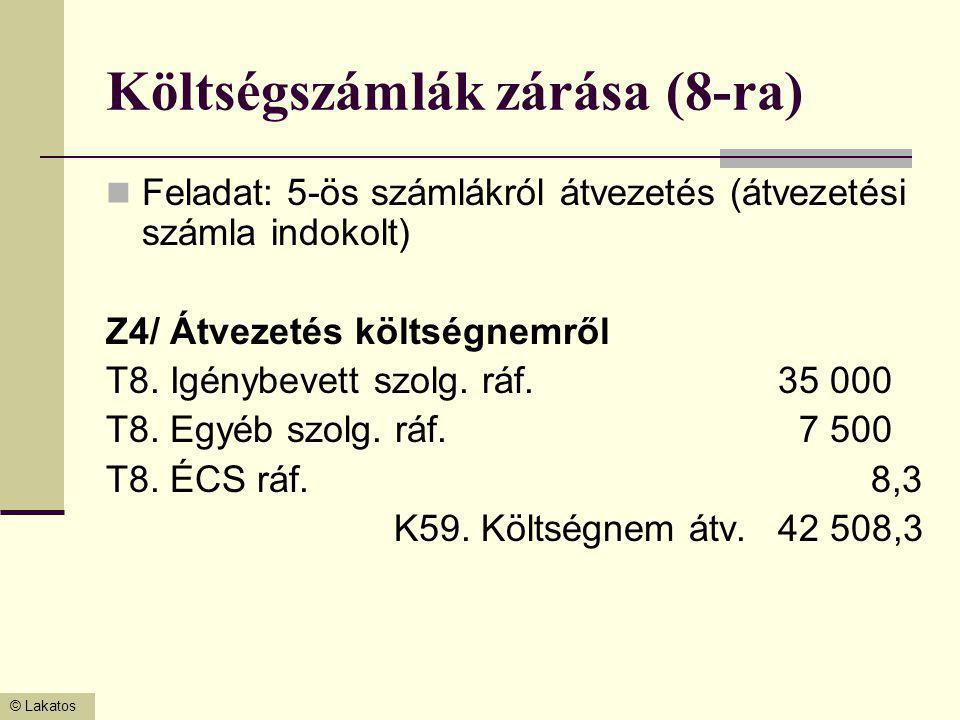 © Lakatos Költségszámlák zárása (8-ra) Feladat: 5-ös számlákról átvezetés (átvezetési számla indokolt) Z4/ Átvezetés költségnemről T8. Igénybevett szo
