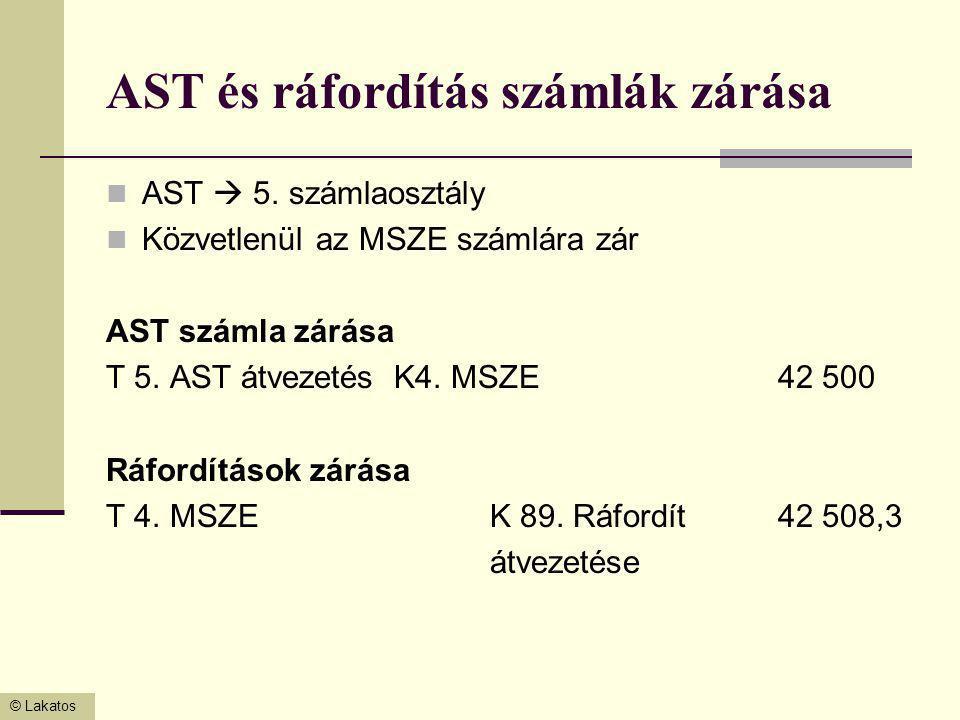 © Lakatos AST és ráfordítás számlák zárása AST  5. számlaosztály Közvetlenül az MSZE számlára zár AST számla zárása T 5. AST átvezetésK4. MSZE42 500