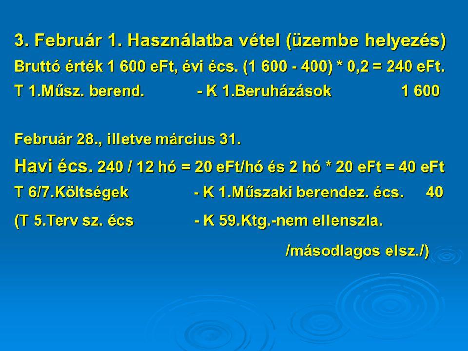 3. Február 1. Használatba vétel (üzembe helyezés) Bruttó érték 1 600 eFt, évi écs. (1 600 - 400) * 0,2 = 240 eFt. T 1.Műsz. berend. - K 1.Beruházások