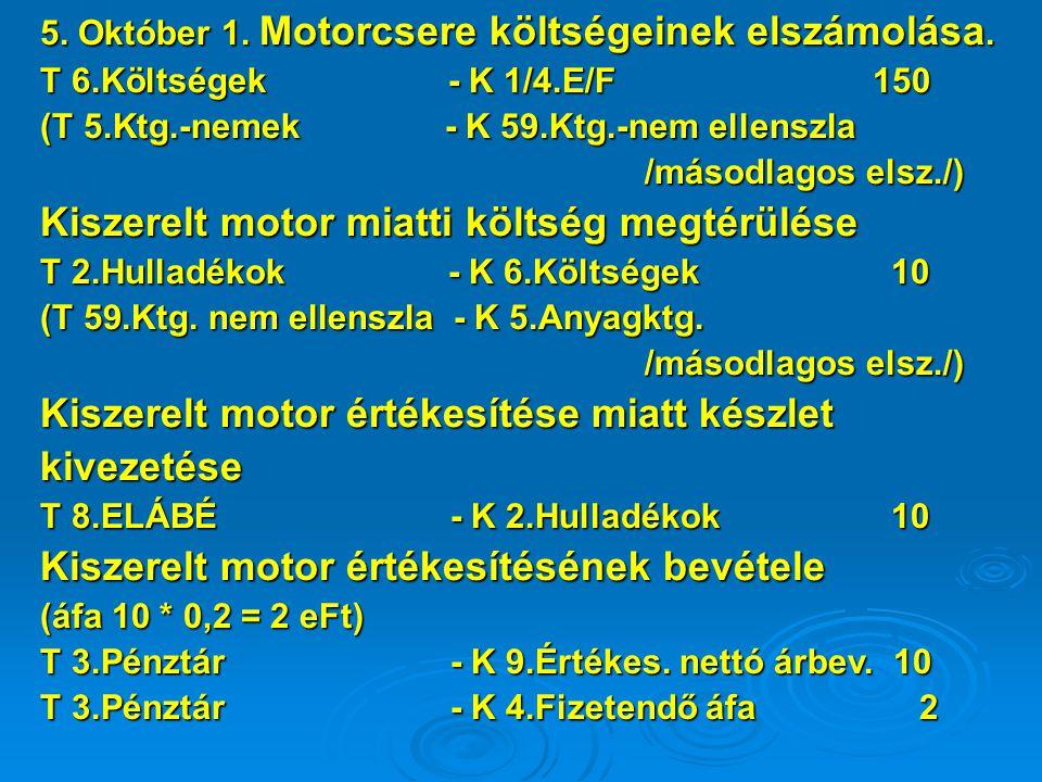 5. Október 1. Motorcsere költségeinek elszámolása. T 6.Költségek - K 1/4.E/F 150 (T 5.Ktg.-nemek - K 59.Ktg.-nem ellenszla /másodlagos elsz./) Kiszere