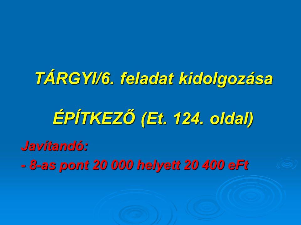 TÁRGYI/6. feladat kidolgozása ÉPÍTKEZŐ (Et. 124. oldal) Javítandó: - 8-as pont 20 000 helyett 20 400 eFt