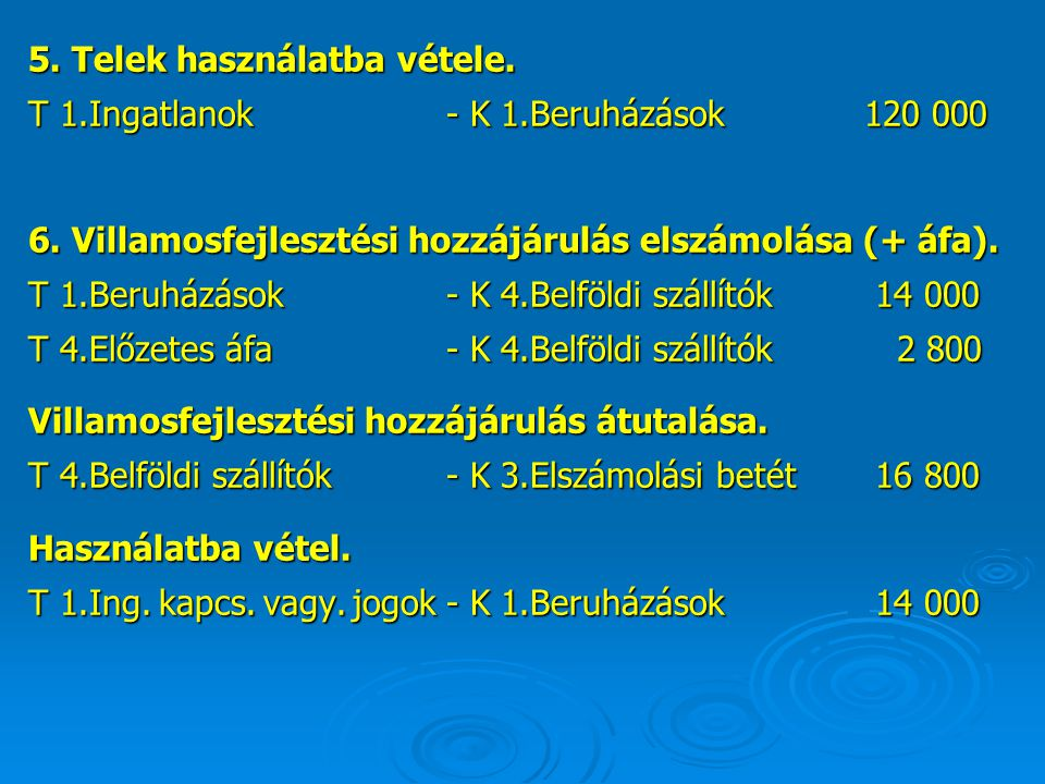 5. Telek használatba vétele. T 1.Ingatlanok- K 1.Beruházások 120 000 6. Villamosfejlesztési hozzájárulás elszámolása (+ áfa). T 1.Beruházások - K 4.Be