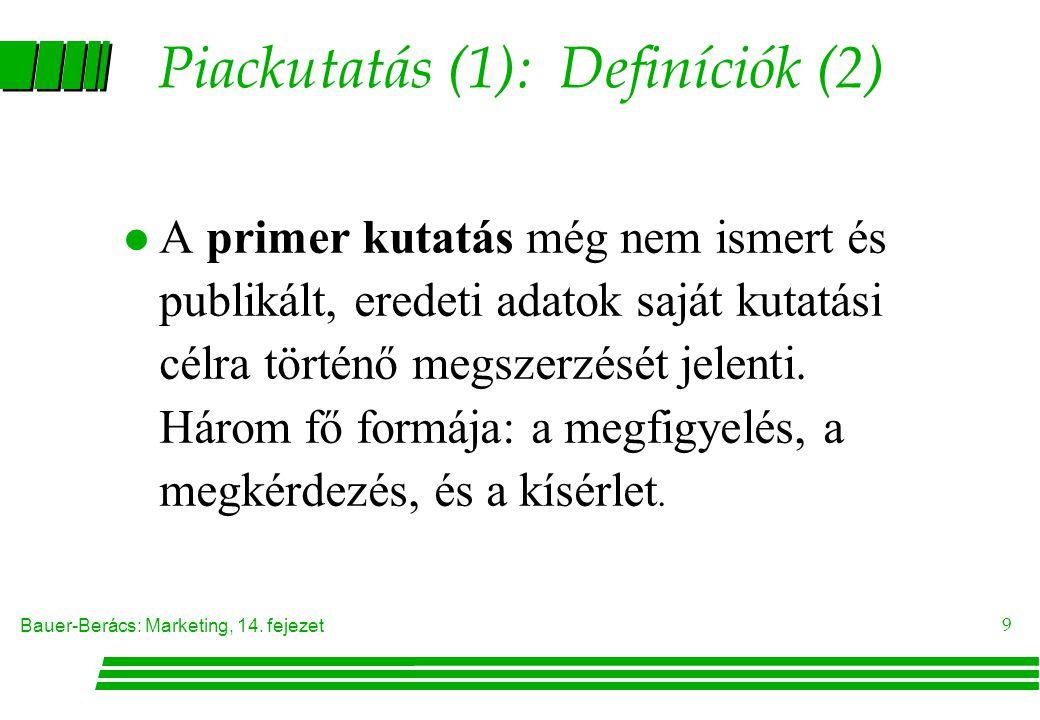 Bauer-Berács: Marketing, 14. fejezet 9 Piackutatás (1): Definíciók (2) A primer kutatás még nem ismert és publikált, eredeti adatok saját kutatási cél