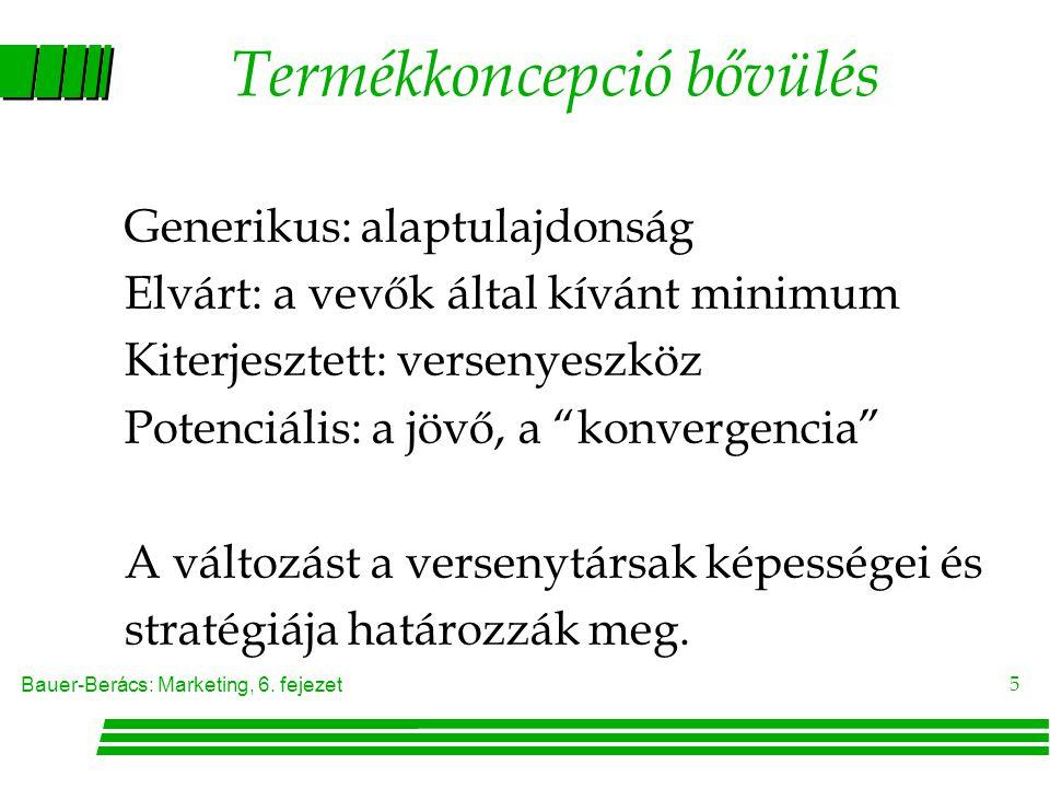 Bauer-Berács: Marketing, 6. fejezet 5 Termékkoncepció bővülés Generikus: alaptulajdonság Elvárt: a vevők által kívánt minimum Kiterjesztett: versenyes