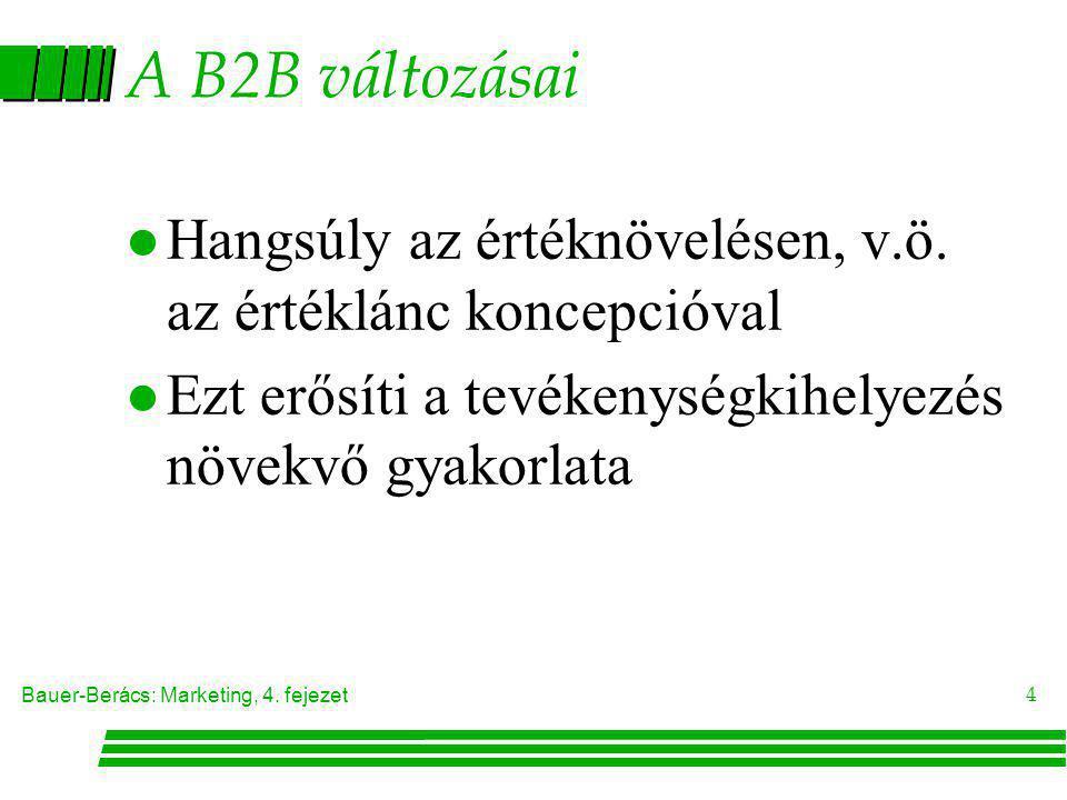 Bauer-Berács: Marketing, 4. fejezet 4 A B2B változásai l Hangsúly az értéknövelésen, v.ö. az értéklánc koncepcióval l Ezt erősíti a tevékenységkihelye