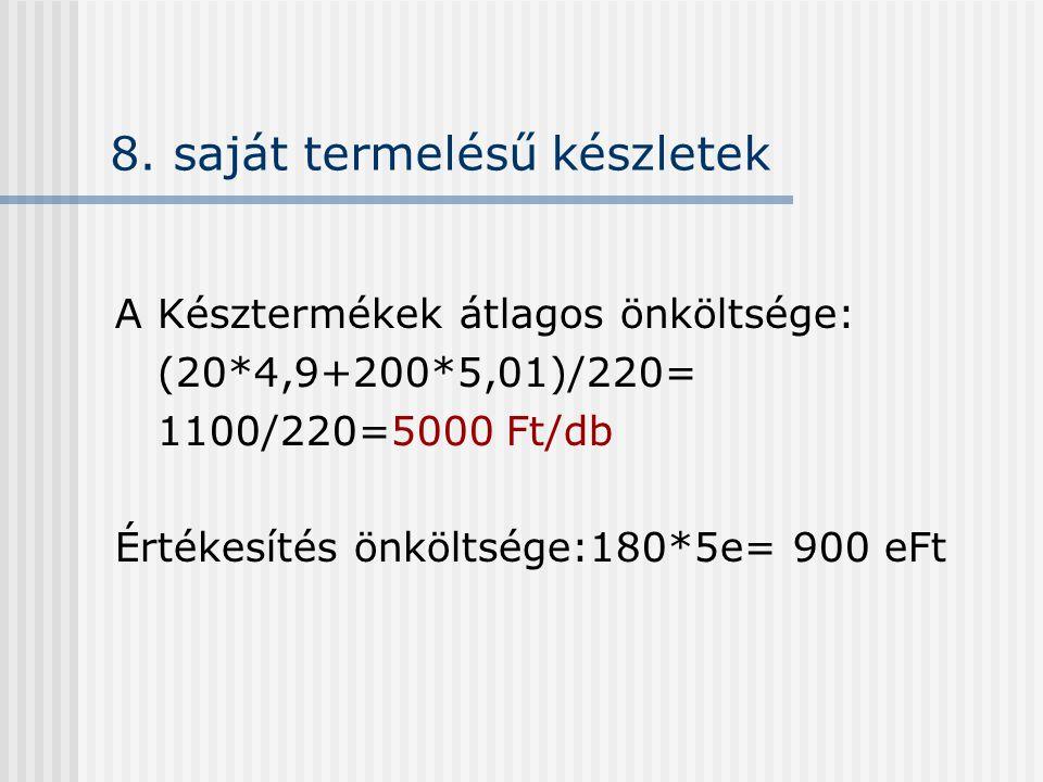 8. saját termelésű készletek A Késztermékek átlagos önköltsége: (20*4,9+200*5,01)/220= 1100/220=5000 Ft/db Értékesítés önköltsége:180*5e= 900 eFt