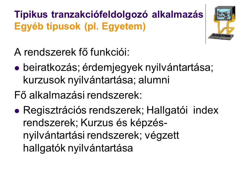 Tipikus tranzakciófeldolgozó alkalmazás Egyéb típusok (pl. Egyetem) A rendszerek fő funkciói: beiratkozás; érdemjegyek nyilvántartása; kurzusok nyilvá
