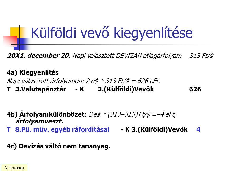 Külföldi vevő kiegyenlítése 20X1. december 20. Napi választott DEVIZA!! átlagárfolyam 313 Ft/$ 4a) Kiegyenlítés Napi választott árfolyamon: 2 e$ * 313