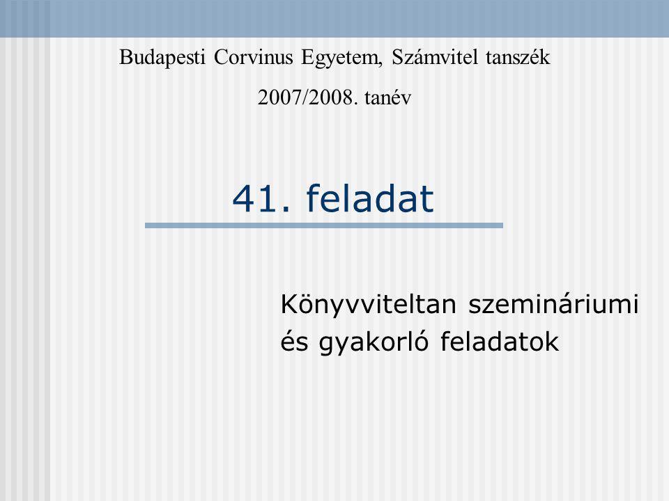 41. feladat Könyvviteltan szemináriumi és gyakorló feladatok Budapesti Corvinus Egyetem, Számvitel tanszék 2007/2008. tanév