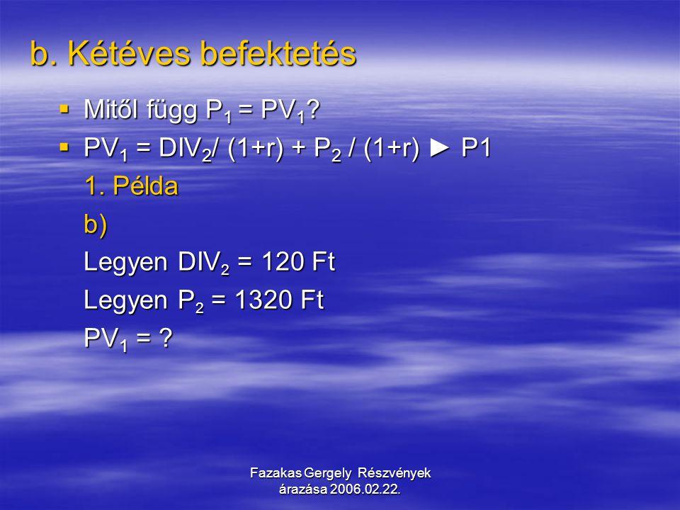 Fazakas Gergely Részvények árazása 2006.02.22. b. Kétéves befektetés  Mitől függ P 1 = PV 1 ?  PV 1 = DIV 2 / (1+r) + P 2 / (1+r) ► P1 1. Példa b) L
